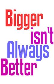 Bigger is better 3